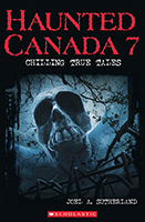 Haunted Canada 7: Chilling True Tales by Joel A. Sutherland